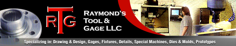 Raymonds Tool & Gage Tooling Fixtures, Dies, Molds, CAD Design, Die Design, Gage Design, CNC Production, Prototypes, Machine Repair, Fabrication